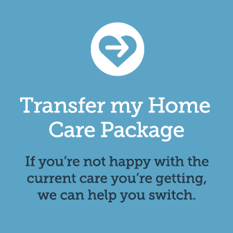 Transfer my Home Care Package. If you're not happy  with the current care you're getting, we can help ypu switch