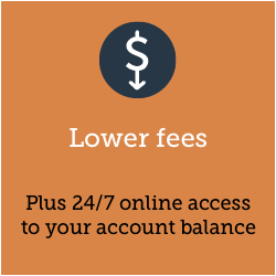Lower fees. Our fees are amongst the lowest in the country. Access your account balance 24/7.